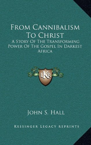 9781164477204: From Cannibalism To Christ: A Story Of The Transforming Power Of The Gospel In Darkest Africa