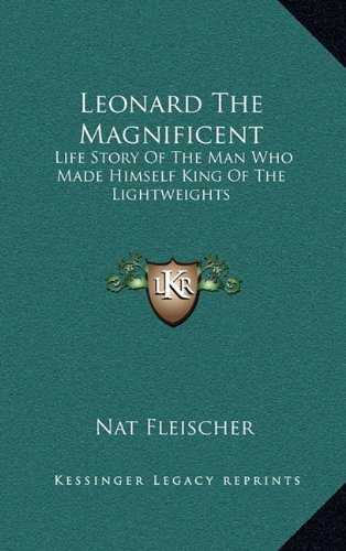 9781164479468: Leonard The Magnificent: Life Story Of The Man Who Made Himself King Of The Lightweights