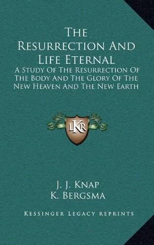 9781164487241: The Resurrection And Life Eternal: A Study Of The Resurrection Of The Body And The Glory Of The New Heaven And The New Earth