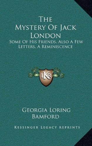 9781164494812: The Mystery Of Jack London: Some Of His Friends, Also A Few Letters, A Reminiscence