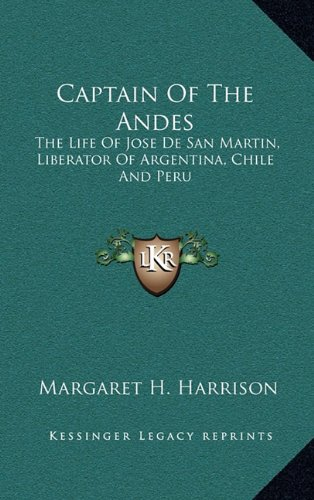 9781164496410: Captain Of The Andes: The Life Of Jose De San Martin, Liberator Of Argentina, Chile And Peru
