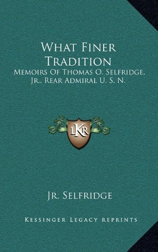 9781164498636: What Finer Tradition: Memoirs Of Thomas O. Selfridge, Jr., Rear Admiral U. S. N.