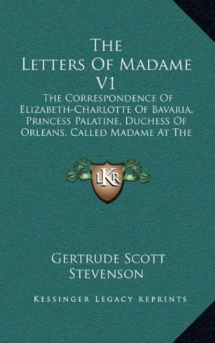 9781164499701: The Letters Of Madame V1: The Correspondence Of Elizabeth-Charlotte Of Bavaria, Princess Palatine, Duchess Of Orleans, Called Madame At The Court Of King Louis Xiv, 1661-1708