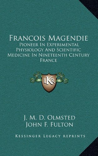 9781164500711: Francois Magendie: Pioneer In Experimental Physiology And Scientific Medicine In Nineteenth Century France