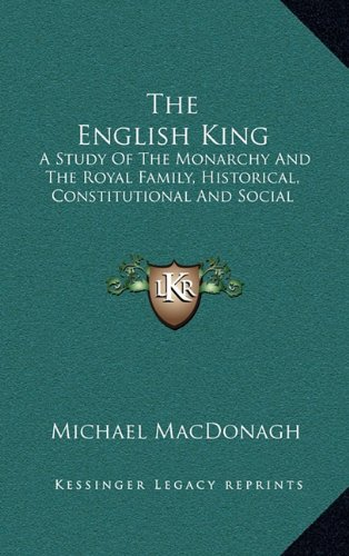 9781164502265: The English King: A Study Of The Monarchy And The Royal Family, Historical, Constitutional And Social