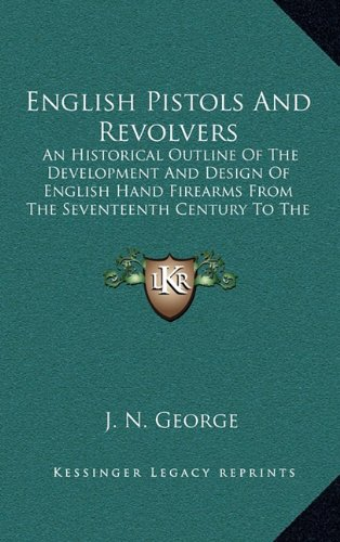 9781164502289: English Pistols And Revolvers: An Historical Outline Of The Development And Design Of English Hand Firearms From The Seventeenth Century To The Present Day