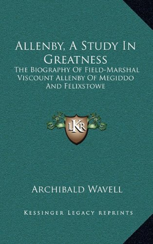 9781164504092: Allenby, a Study in Greatness: The Biography of Field-Marshal Viscount Allenby of Megiddo and Felixstowe
