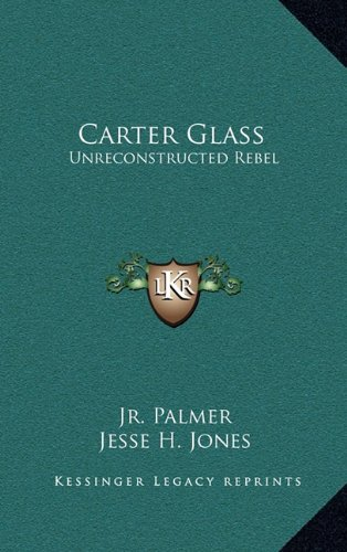 9781164506355: Carter Glass: Unreconstructed Rebel: A Biography