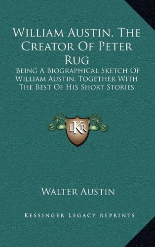 9781164507291: William Austin, The Creator Of Peter Rug: Being A Biographical Sketch Of William Austin, Together With The Best Of His Short Stories