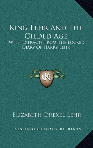 9781164508991: King Lehr And The Gilded Age: With Extracts From The Locked Diary Of Harry Lehr