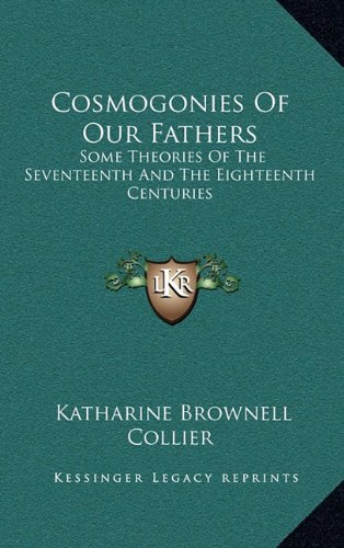 9781164513513: Cosmogonies Of Our Fathers: Some Theories Of The Seventeenth And The Eighteenth Centuries