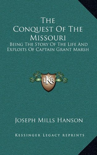 9781164513797: The Conquest Of The Missouri: Being The Story Of The Life And Exploits Of Captain Grant Marsh