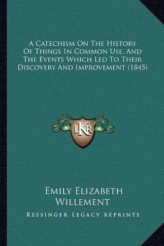 9781164518785: A Catechism On The History Of Things In Common Use, And The Events Which Led To Their Discovery And Improvement (1845)