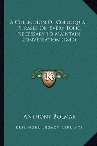 9781164519850: A Collection Of Colloquial Phrases On Every Topic Necessary To Maintain Conversation (1840)