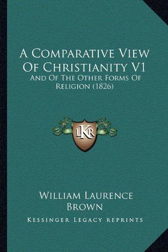 A Comparative View Of Christianity V1: And Of The Other Forms Of Religion (1826): Brown, William ...