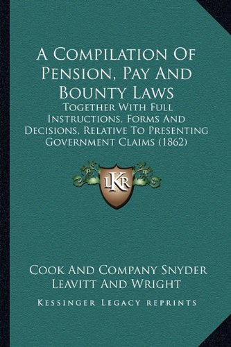 9781164521266: A Compilation Of Pension, Pay And Bounty Laws: Together With Full Instructions, Forms And Decisions, Relative To Presenting Government Claims (1862)