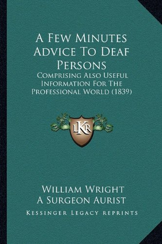 A Few Minutes Advice To Deaf Persons: Comprising Also Useful Information For The Professional World (1839) (9781164525929) by William Wright; A Surgeon Aurist