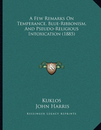 A Few Remarks On Temperance, Blue-Ribbonism, And Pseudo-Religious Intoxication (1885) (9781164526117) by Kuklos; John Harris