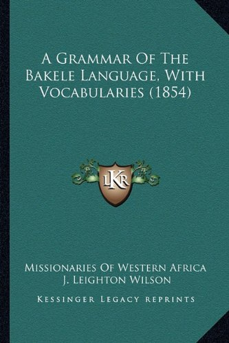 9781164528371: A Grammar Of The Bakele Language, With Vocabularies (1854)