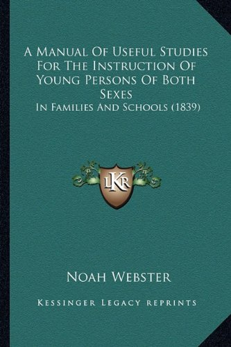 A Manual Of Useful Studies For The Instruction Of Young Persons Of Both Sexes: In Families And Schools (1839) (9781164538356) by Webster, Noah