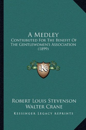 A Medley: Contributed For The Benefit Of The Gentlewomen's Association (1899) (9781164538530) by Robert Louis Stevenson; Walter Crane