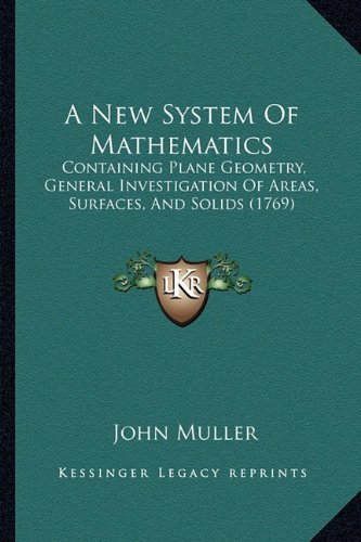 A New System Of Mathematics: Containing Plane Geometry, General Investigation Of Areas, Surfaces, And Solids (1769) (1164541528) by John Muller