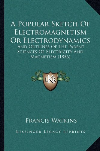 9781164543503: A Popular Sketch Of Electromagnetism Or Electrodynamics: And Outlines Of The Parent Sciences Of Electricity And Magnetism (1856)