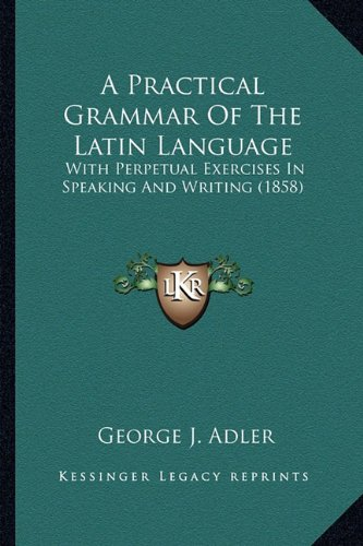 9781164543985: A Practical Grammar Of The Latin Language: With Perpetual Exercises In Speaking And Writing (1858)