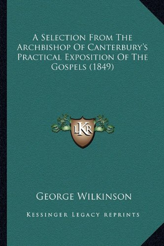 9781164547549: A Selection From The Archbishop Of Canterbury's Practical Exposition Of The Gospels (1849)