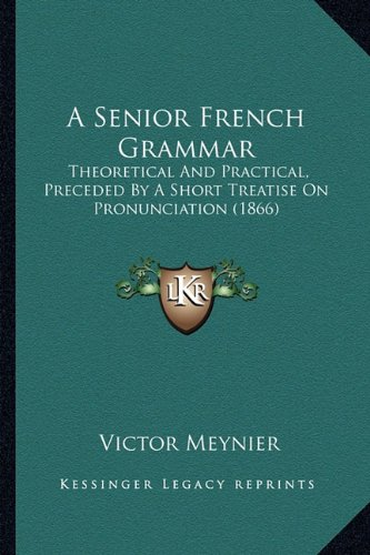 9781164547785: A Senior French Grammar: Theoretical And Practical, Preceded By A Short Treatise On Pronunciation (1866)