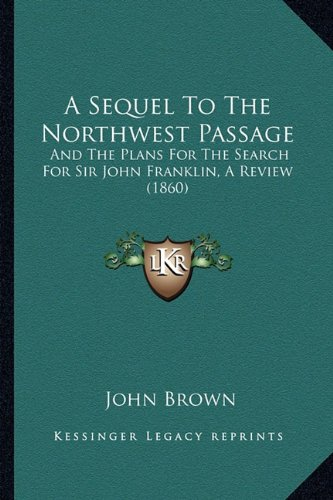 9781164547815: A Sequel To The Northwest Passage: And The Plans For The Search For Sir John Franklin, A Review (1860)