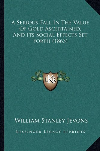 9781164548065: A Serious Fall In The Value Of Gold Ascertained, And Its Social Effects Set Forth (1863)