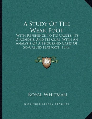 9781164551744: A Study Of The Weak Foot: With Reference To Its Causes, Its Diagnosis, And Its Cure, With An Analysis Of A Thousand Cases Of So-Called Flatfoot (1895)