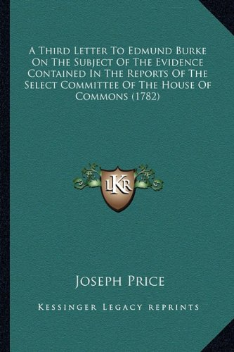 9781164553809: A Third Letter To Edmund Burke On The Subject Of The Evidence Contained In The Reports Of The Select Committee Of The House Of Commons (1782)