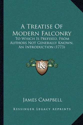 A Treatise Of Modern Falconry: To Which Is Prefixed, From Authors Not Generally Known, An Introduction (1773) (9781164554561) by James Campbell