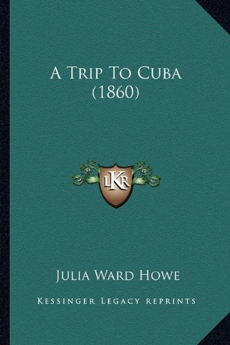 A Trip To Cuba (1860) (9781164555575) by Julia Ward Howe
