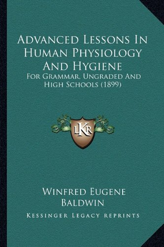 9781164560135: Advanced Lessons In Human Physiology And Hygiene: For Grammar, Ungraded And High Schools (1899)