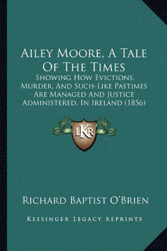 9781164561811: Ailey Moore, A Tale Of The Times: Showing How Evictions, Murder, And Such-Like Pastimes Are Managed And Justice Administered, In Ireland (1856)