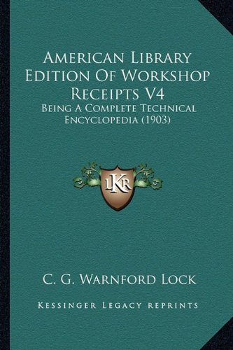 9781164564607: American Library Edition Of Workshop Receipts V4: Being A Complete Technical Encyclopedia (1903)