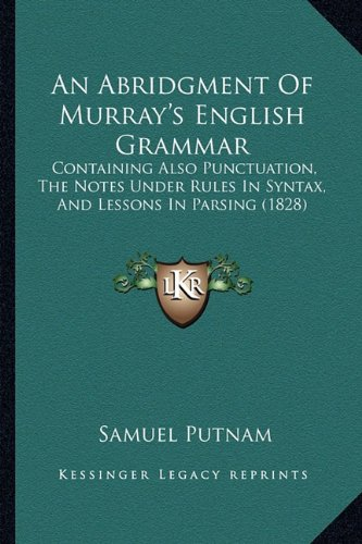 An Abridgment Of Murray's English Grammar: Containing Also Punctuation, The Notes Under Rules In Syntax, And Lessons In Parsing (1828) (116456577X) by Putnam, Samuel