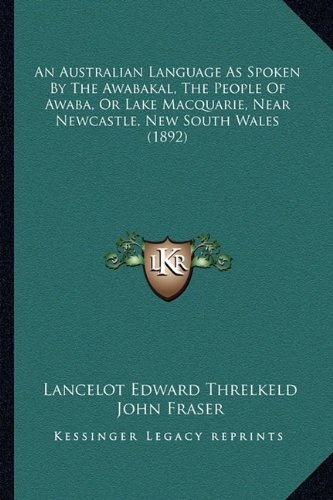 9781164567950: An Australian Language As Spoken By The Awabakal, The People Of Awaba, Or Lake Macquarie, Near Newcastle, New South Wales (1892)
