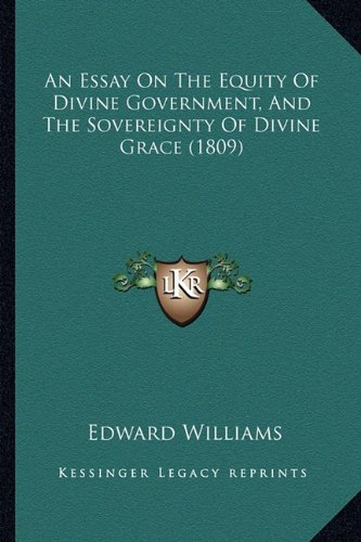 An Essay On The Equity Of Divine Government, And The Sovereignty Of Divine Grace (1809) (1164570544) by Edward Williams