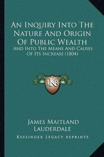 9781164573111: An Inquiry Into The Nature And Origin Of Public Wealth: And Into The Means And Causes Of Its Increase (1804)