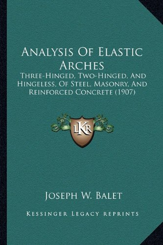 9781164575689: Analysis Of Elastic Arches: Three-Hinged, Two-Hinged, And Hingeless, Of Steel, Masonry, And Reinforced Concrete (1907)