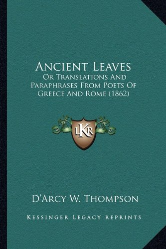 Ancient Leaves: Or Translations And Paraphrases From Poets Of Greece And Rome (1862) (1164576232) by Thompson, D'Arcy W.