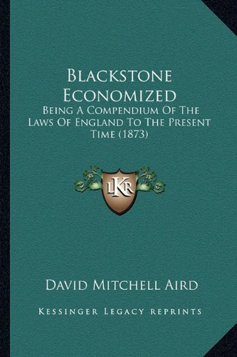 9781164589150: Blackstone Economized: Being A Compendium Of The Laws Of England To The Present Time (1873)