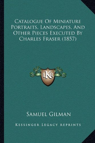 9781164597681: Catalogue Of Miniature Portraits, Landscapes, And Other Pieces Executed By Charles Fraser (1857)