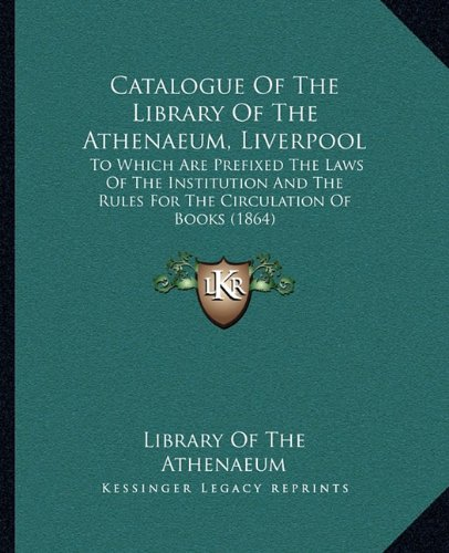 9781164598701: Catalogue Of The Library Of The Athenaeum, Liverpool: To Which Are Prefixed The Laws Of The Institution And The Rules For The Circulation Of Books (1864)