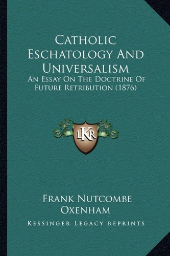 9781164599807: Catholic Eschatology And Universalism: An Essay On The Doctrine Of Future Retribution (1876)