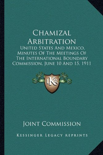 Chamizal Arbitration: United States And Mexico, Minutes Of The Meetings Of The International Boundary Commission, June 10 And 15, 1911 (1911) (1164600850) by Joint Commission